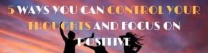 control your thoughts and focus on positive